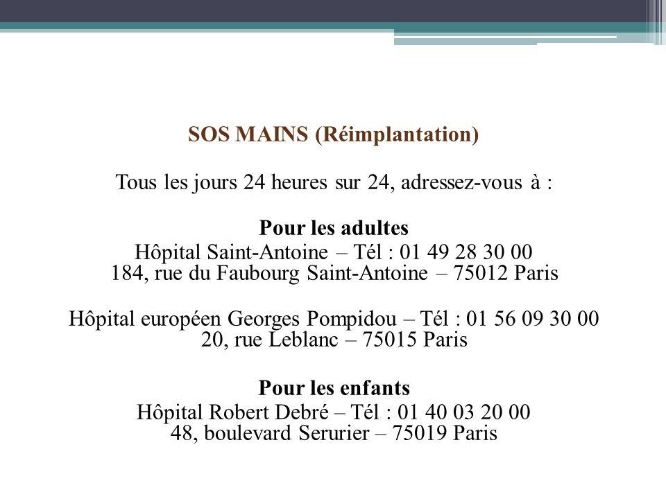 SOS MAINS (Réimplantation) Tous les jours 24 heures sur 24, adressez-vous à : Pour les adultes Hôpital Saint-Antoine – Tél : 01 49 28 30 00 184, rue d