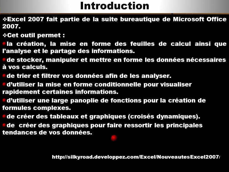 Excel 2007 fait partie de la suite bureautique de Microsoft Office 2007. Cet outil permet : la création, la mise en forme des feuilles de calcul ainsi