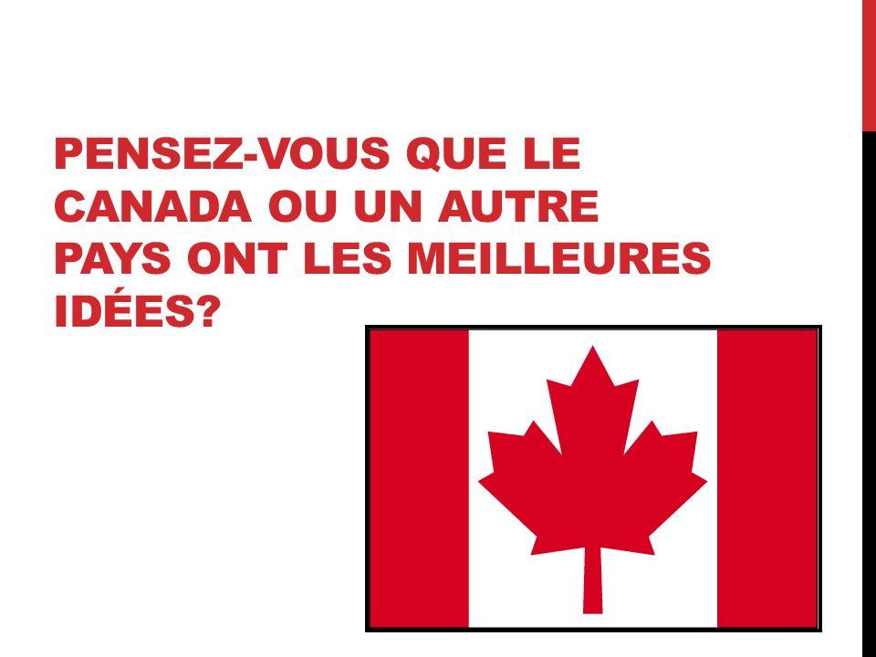 PENSEZ-VOUS QUE LE CANADA OU UN AUTRE PAYS ONT LES MEILLEURES IDÉES?