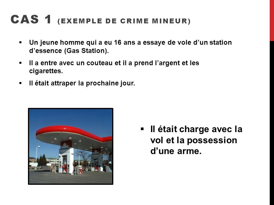 CAS 1 (EXEMPLE DE CRIME MINEUR) Un jeune homme qui a eu 16 ans a essaye de vole dun station dessence (Gas Station). Il a entre avec un couteau et il a