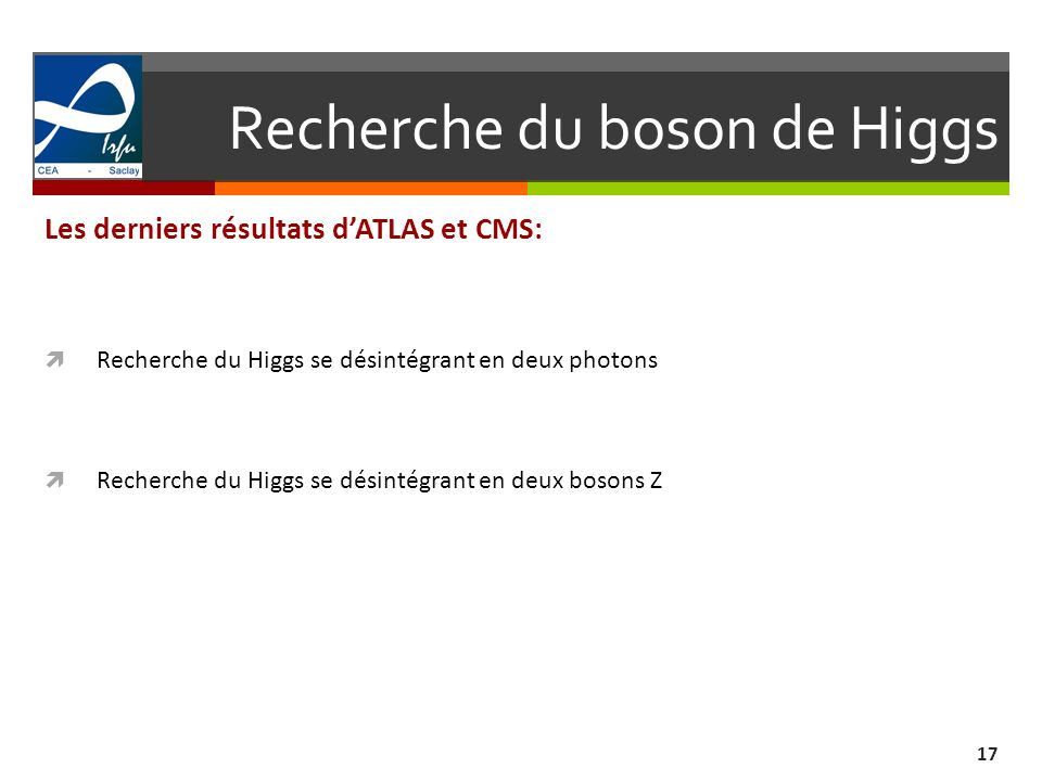 Recherche du boson de Higgs 17 Les derniers résultats dATLAS et CMS: Recherche du Higgs se désintégrant en deux photons Recherche du Higgs se désintég