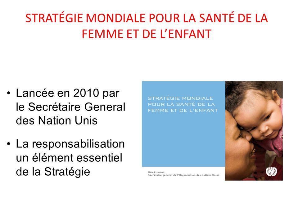 STRATÉGIE MONDIALE POUR LA SANTÉ DE LA FEMME ET DE LENFANT Lancée en 2010 par le Secrétaire General des Nation Unis La responsabilisation un élément e