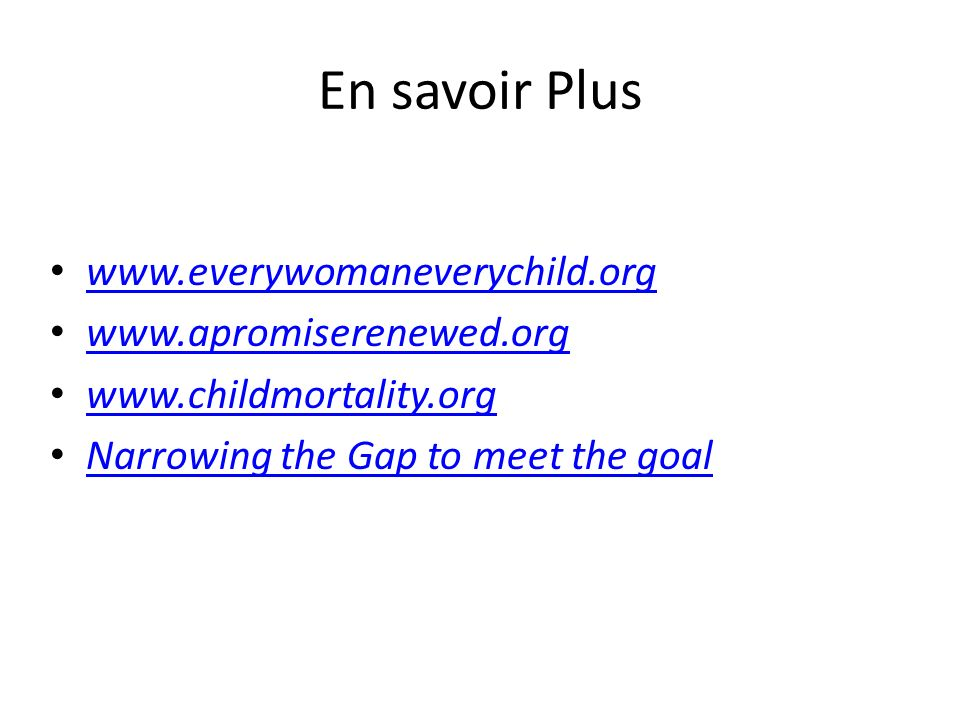 En savoir Plus www.everywomaneverychild.org www.apromiserenewed.org www.childmortality.org Narrowing the Gap to meet the goal