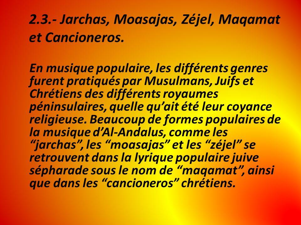 2.3.- Jarchas, Moasajas, Zéjel, Maqamat et Cancioneros. En musique populaire, les différents genres furent pratiqués par Musulmans, Juifs et Chrétiens