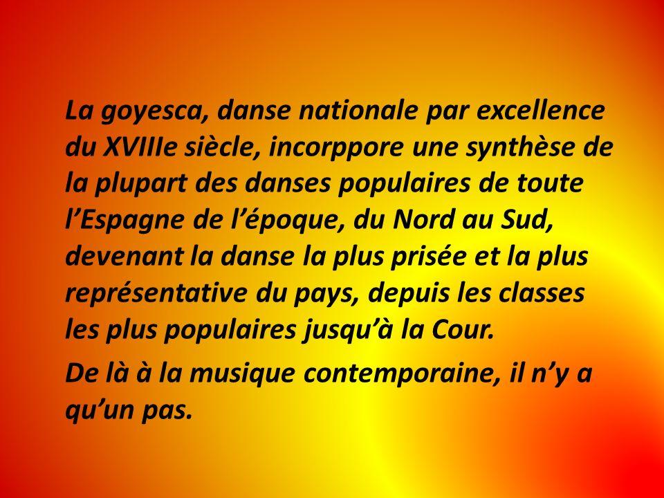 La goyesca, danse nationale par excellence du XVIIIe siècle, incorppore une synthèse de la plupart des danses populaires de toute lEspagne de lépoque, du Nord au Sud, devenant la danse la plus prisée et la plus représentative du pays, depuis les classes les plus populaires jusquà la Cour.