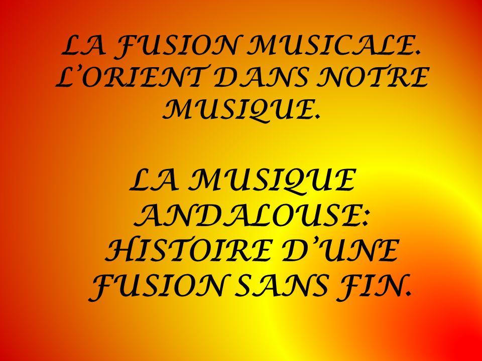 LA FUSION MUSICALE. LORIENT DANS NOTRE MUSIQUE. LA MUSIQUE ANDALOUSE: HISTOIRE DUNE FUSION SANS FIN.