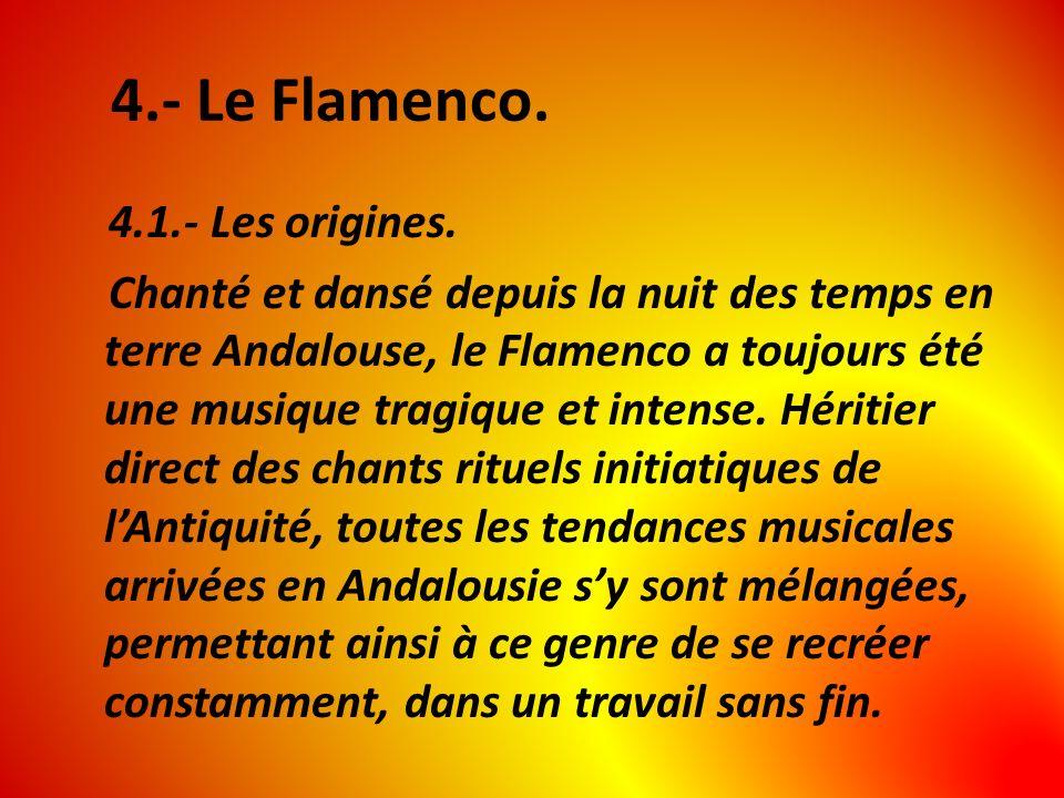 4.- Le Flamenco. 4.1.- Les origines. Chanté et dansé depuis la nuit des temps en terre Andalouse, le Flamenco a toujours été une musique tragique et i