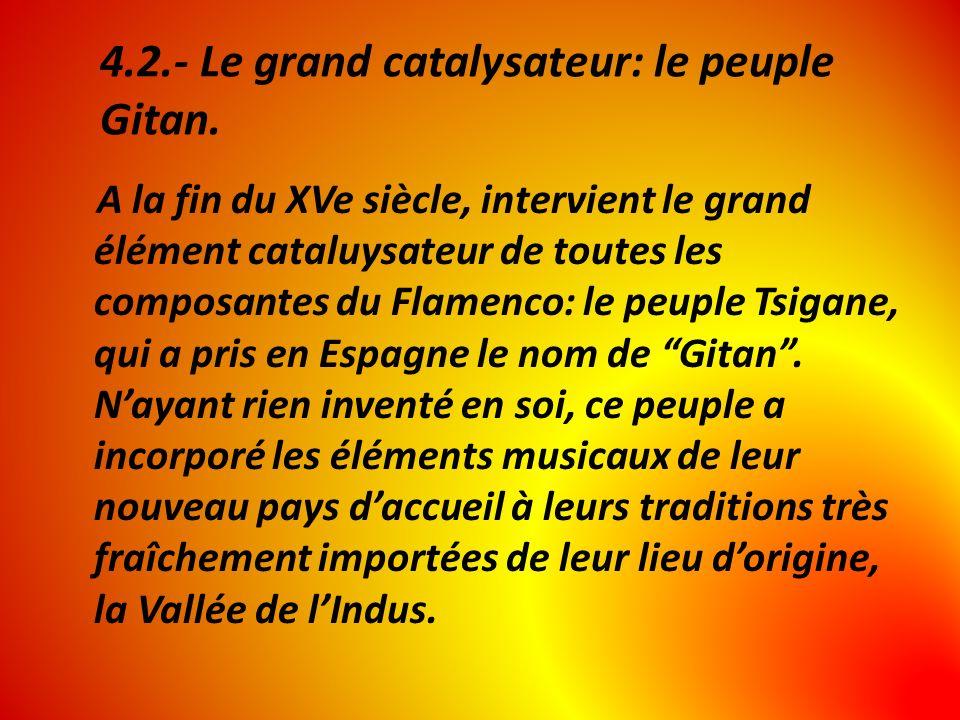 4.2.- Le grand catalysateur: le peuple Gitan. A la fin du XVe siècle, intervient le grand élément cataluysateur de toutes les composantes du Flamenco: