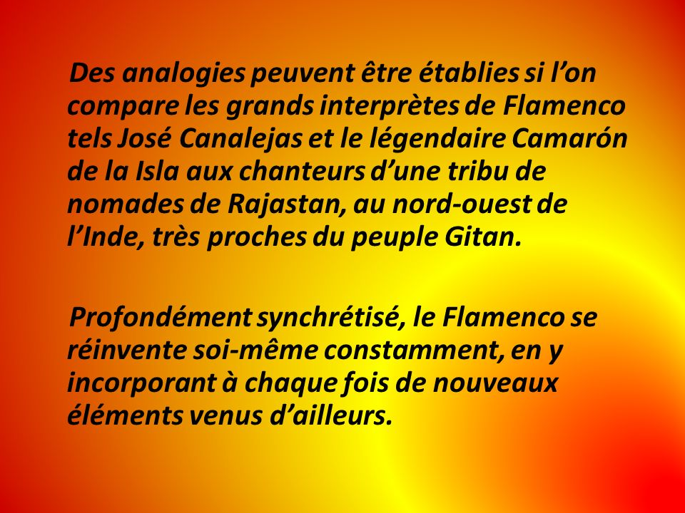 Des analogies peuvent être établies si lon compare les grands interprètes de Flamenco tels José Canalejas et le légendaire Camarón de la Isla aux chanteurs dune tribu de nomades de Rajastan, au nord-ouest de lInde, très proches du peuple Gitan.