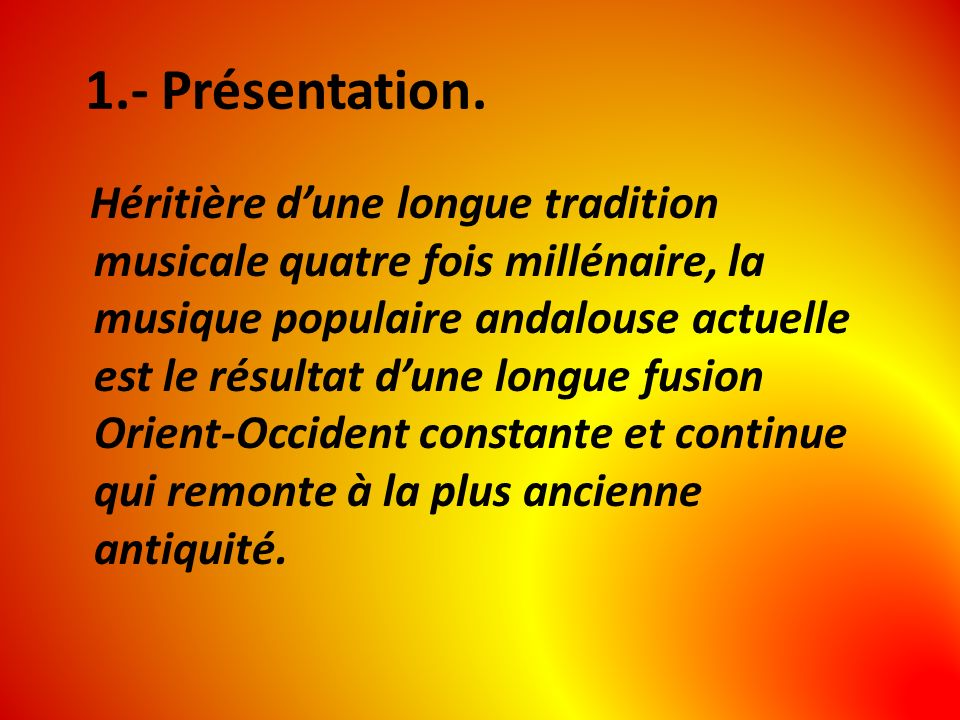 1.- Présentation. Héritière dune longue tradition musicale quatre fois millénaire, la musique populaire andalouse actuelle est le résultat dune longue