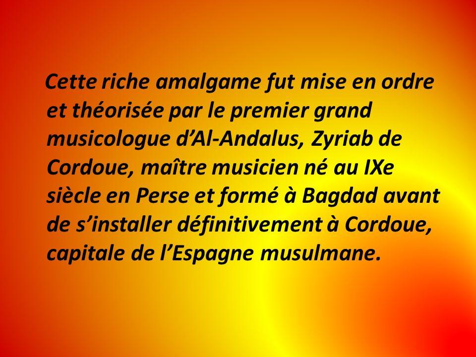 Cette riche amalgame fut mise en ordre et théorisée par le premier grand musicologue dAl-Andalus, Zyriab de Cordoue, maître musicien né au IXe siècle