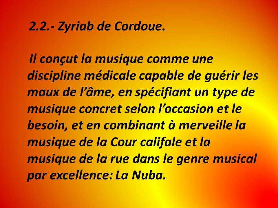 2.2.- Zyriab de Cordoue. Il conçut la musique comme une discipline médicale capable de guérir les maux de lâme, en spécifiant un type de musique concr