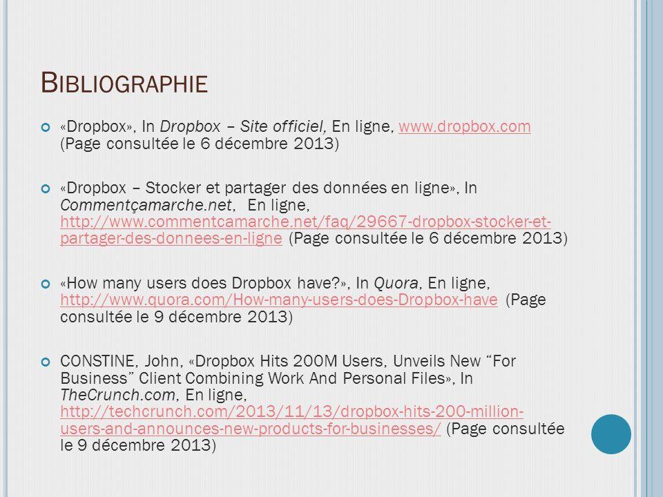 B IBLIOGRAPHIE «Dropbox», In Dropbox – Site officiel, En ligne, www.dropbox.com (Page consultée le 6 décembre 2013)www.dropbox.com «Dropbox – Stocker et partager des données en ligne», In Commentçamarche.net, En ligne, http://www.commentcamarche.net/faq/29667-dropbox-stocker-et- partager-des-donnees-en-ligne (Page consultée le 6 décembre 2013) http://www.commentcamarche.net/faq/29667-dropbox-stocker-et- partager-des-donnees-en-ligne «How many users does Dropbox have?», In Quora, En ligne, http://www.quora.com/How-many-users-does-Dropbox-have (Page consultée le 9 décembre 2013) http://www.quora.com/How-many-users-does-Dropbox-have CONSTINE, John, «Dropbox Hits 200M Users, Unveils New For Business Client Combining Work And Personal Files», In TheCrunch.com, En ligne, http://techcrunch.com/2013/11/13/dropbox-hits-200-million- users-and-announces-new-products-for-businesses/ (Page consultée le 9 décembre 2013) http://techcrunch.com/2013/11/13/dropbox-hits-200-million- users-and-announces-new-products-for-businesses/