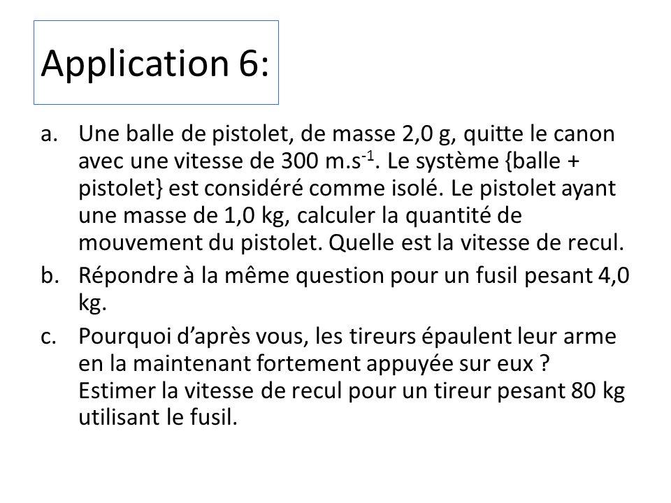 Application 6: a.Une balle de pistolet, de masse 2,0 g, quitte le canon avec une vitesse de 300 m.s -1. Le système {balle + pistolet} est considéré co