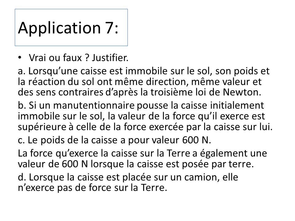 Application 7: Vrai ou faux ? Justifier. a. Lorsquune caisse est immobile sur le sol, son poids et la réaction du sol ont même direction, même valeur