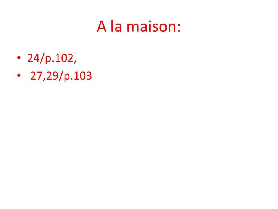 A la maison: 24/p.102, 27,29/p.103