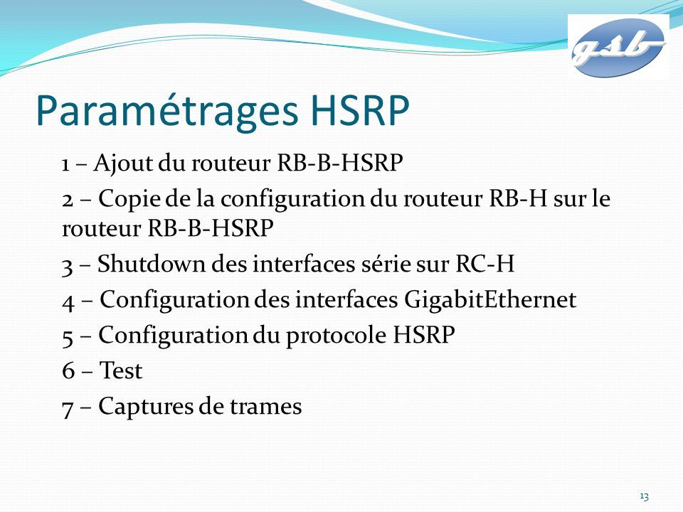Paramétrages HSRP 1 – Ajout du routeur RB-B-HSRP 2 – Copie de la configuration du routeur RB-H sur le routeur RB-B-HSRP 3 – Shutdown des interfaces sé