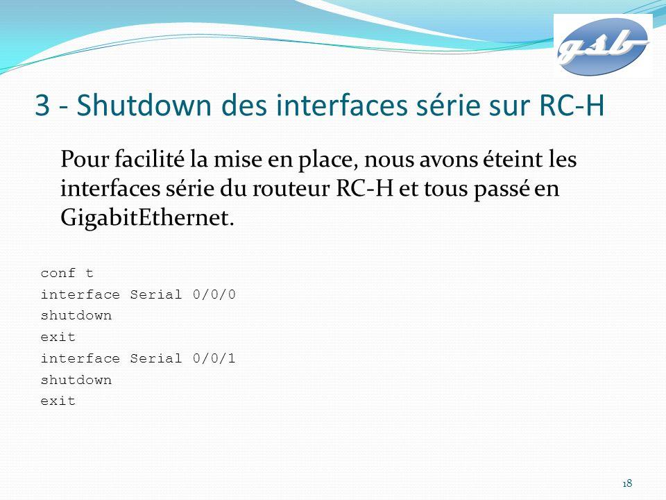 4 – Configuration des interfaces Gigabit RB-H(config)#int GigabitEthernet 0/0 RB-H(config-if)#ip address 10.15.0.253 255.255.255.0 RB-H(config-if)#no shutdown RB-H(config-if)#exit RB-H(config)#int GigabitEthernet 0/1 RB-H(config-if)#ip address 172.18.0.3 255.255.255.248 RB-H(config-if)#no shutdown RB-H(config-if)#exit RB-H(config)#int GigabitEthernet 0/2 RB-H(config-if)#ip address 198.51.100.249 255.255.255.252 RB-H(config-if)#no shutdown RB-H(config-if)#exit 19