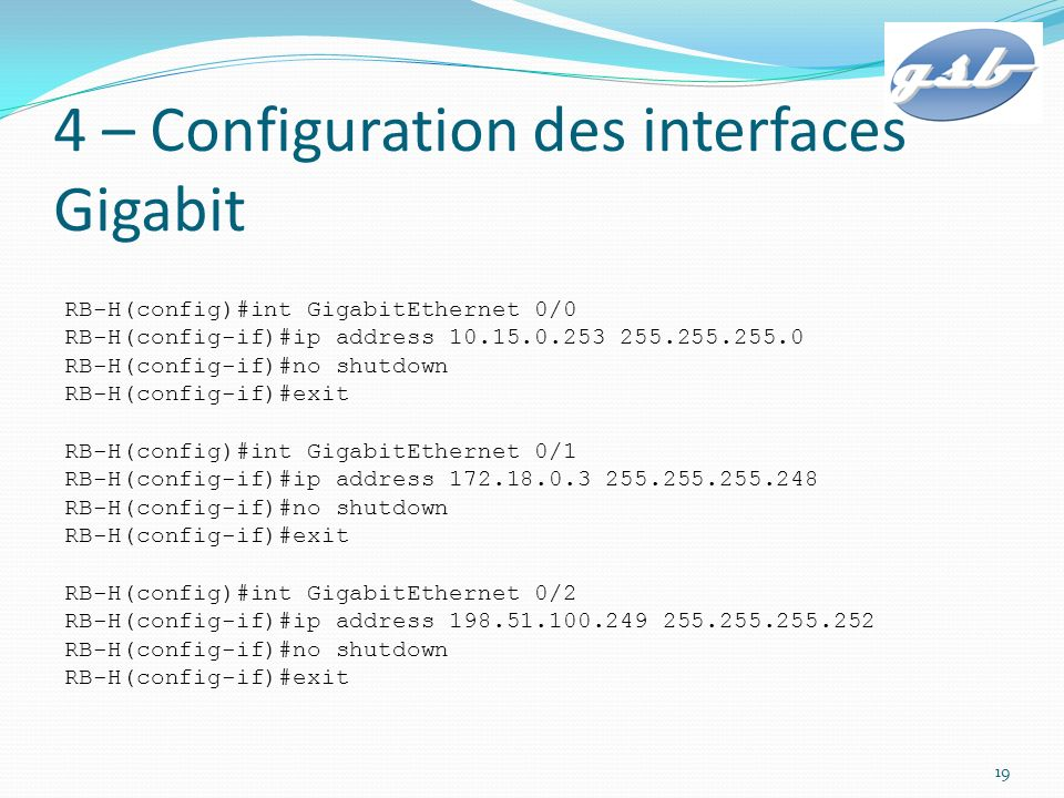 4 – Configuration des interfaces Gigabit RB-H(config)#int GigabitEthernet 0/0 RB-H(config-if)#ip address 10.15.0.253 255.255.255.0 RB-H(config-if)#no