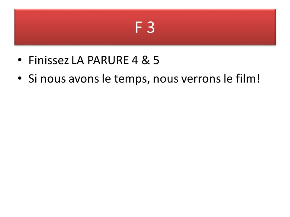 F 3 Finissez LA PARURE 4 & 5 Si nous avons le temps, nous verrons le film!
