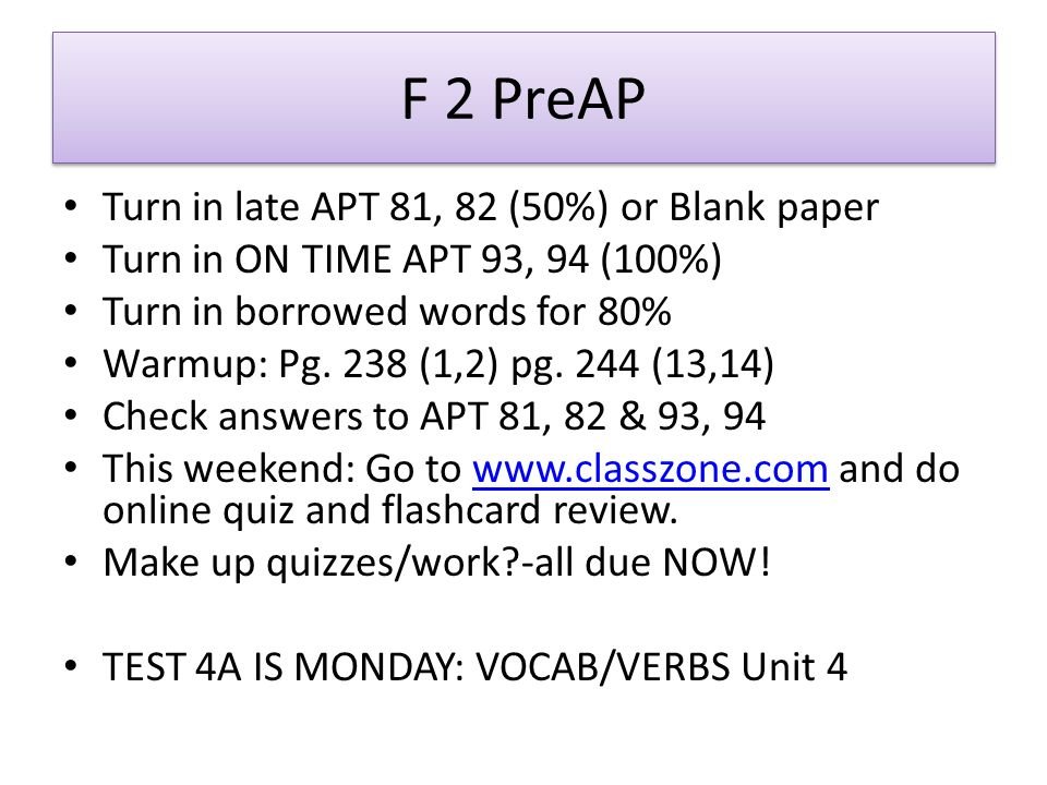 F 2 PreAP Turn in late APT 81, 82 (50%) or Blank paper Turn in ON TIME APT 93, 94 (100%) Turn in borrowed words for 80% Warmup: Pg.
