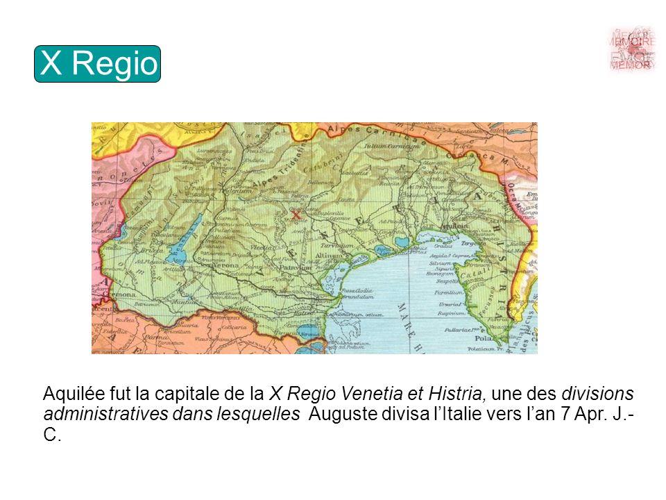 X Regio Aquilée fut la capitale de la X Regio Venetia et Histria, une des divisions administratives dans lesquelles Auguste divisa lItalie vers lan 7 Apr.