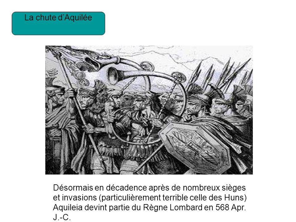 La chute dAquilée Désormais en décadence après de nombreux sièges et invasions (particulièrement terrible celle des Huns) Aquileia devint partie du Règne Lombard en 568 Apr.