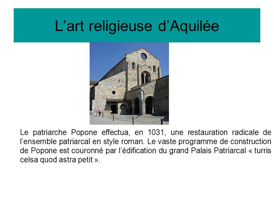 Lart religieuse dAquilée Le patriarche Popone effectua, en 1031, une restauration radicale de lensemble patriarcal en style roman.