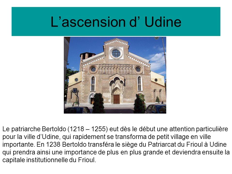 Lascension d Udine Le patriarche Bertoldo (1218 – 1255) eut dès le début une attention particulière pour la ville dUdine, qui rapidement se transforma de petit village en ville importante.