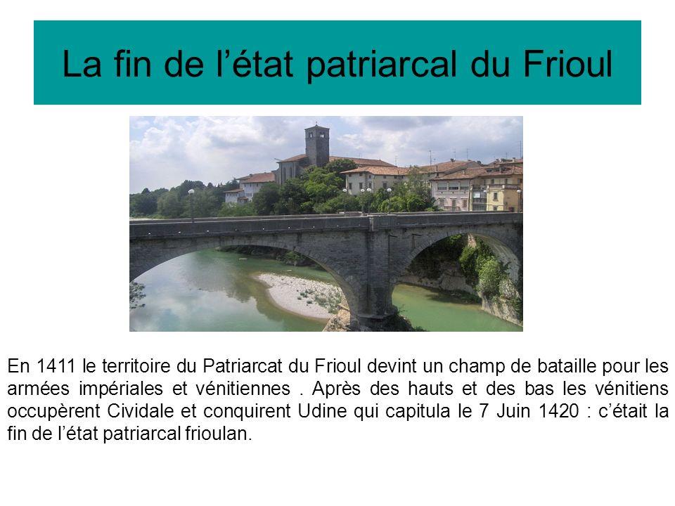 La fin de létat patriarcal du Frioul En 1411 le territoire du Patriarcat du Frioul devint un champ de bataille pour les armées impériales et vénitiennes.