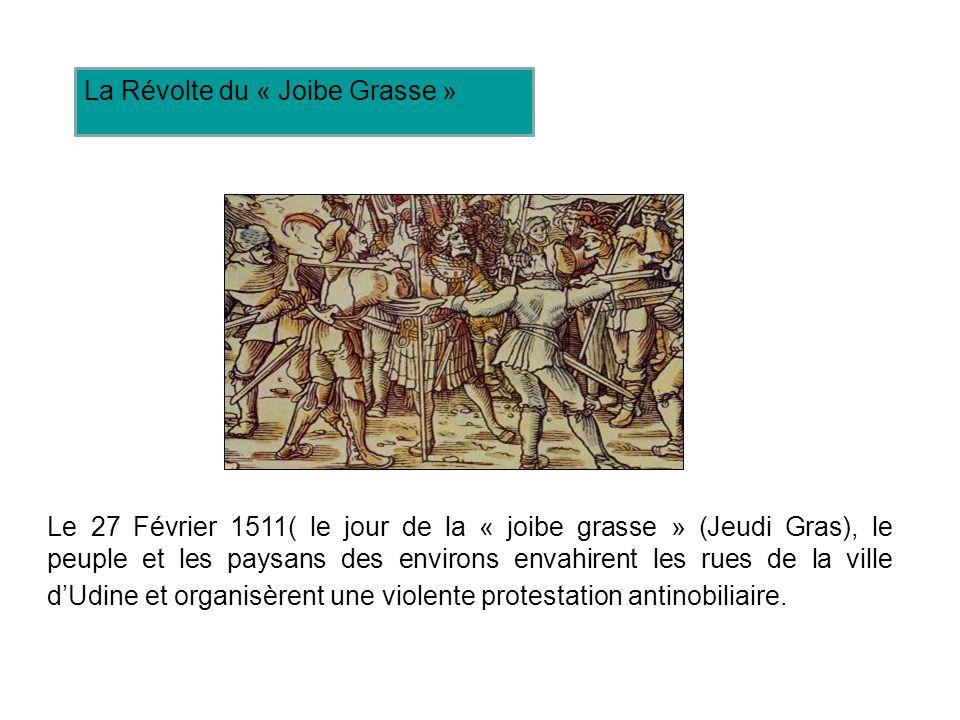 Le 27 Février 1511( le jour de la « joibe grasse » (Jeudi Gras), le peuple et les paysans des environs envahirent les rues de la ville dUdine et organisèrent une violente protestation antinobiliaire.