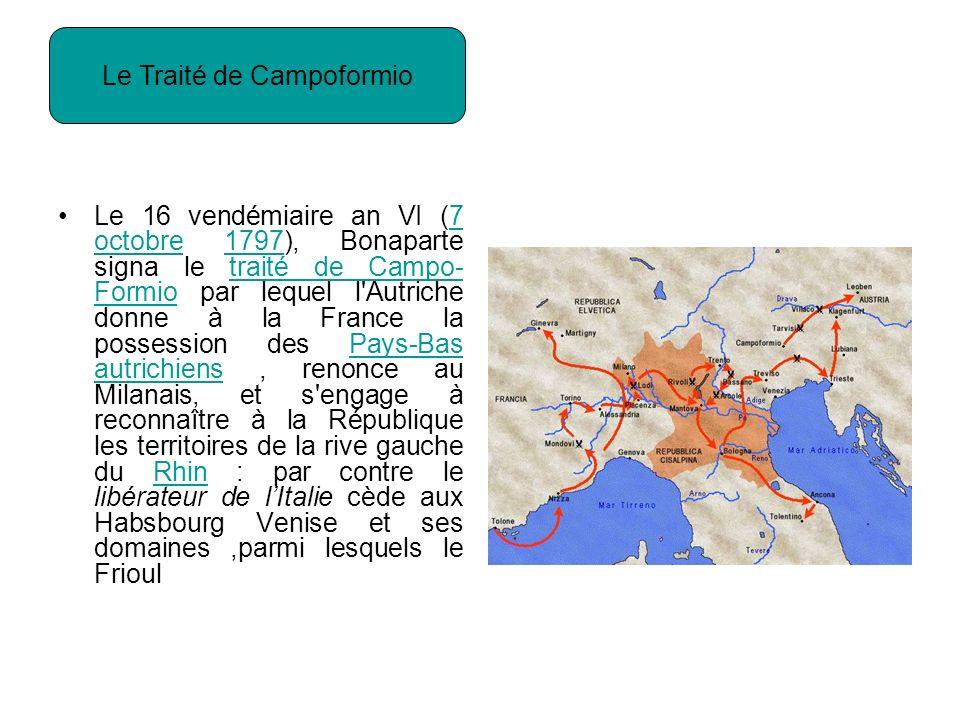 Le 16 vendémiaire an VI (7 octobre 1797), Bonaparte signa le traité de Campo- Formio par lequel l Autriche donne à la France la possession des Pays-Bas autrichiens, renonce au Milanais, et s engage à reconnaître à la République les territoires de la rive gauche du Rhin : par contre le libérateur de lItalie cède aux Habsbourg Venise et ses domaines,parmi lesquels le Frioul7 octobre1797traité de Campo- FormioPays-Bas autrichiensRhin Le Traité de Campoformio