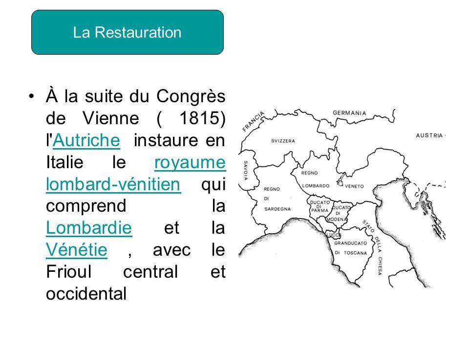 À la suite du Congrès de Vienne ( 1815) l Autriche instaure en Italie le royaume lombard-vénitien qui comprend la Lombardie et la Vénétie, avec le Frioul central et occidentalAutricheroyaume lombard-vénitien Lombardie Vénétie La Restauration
