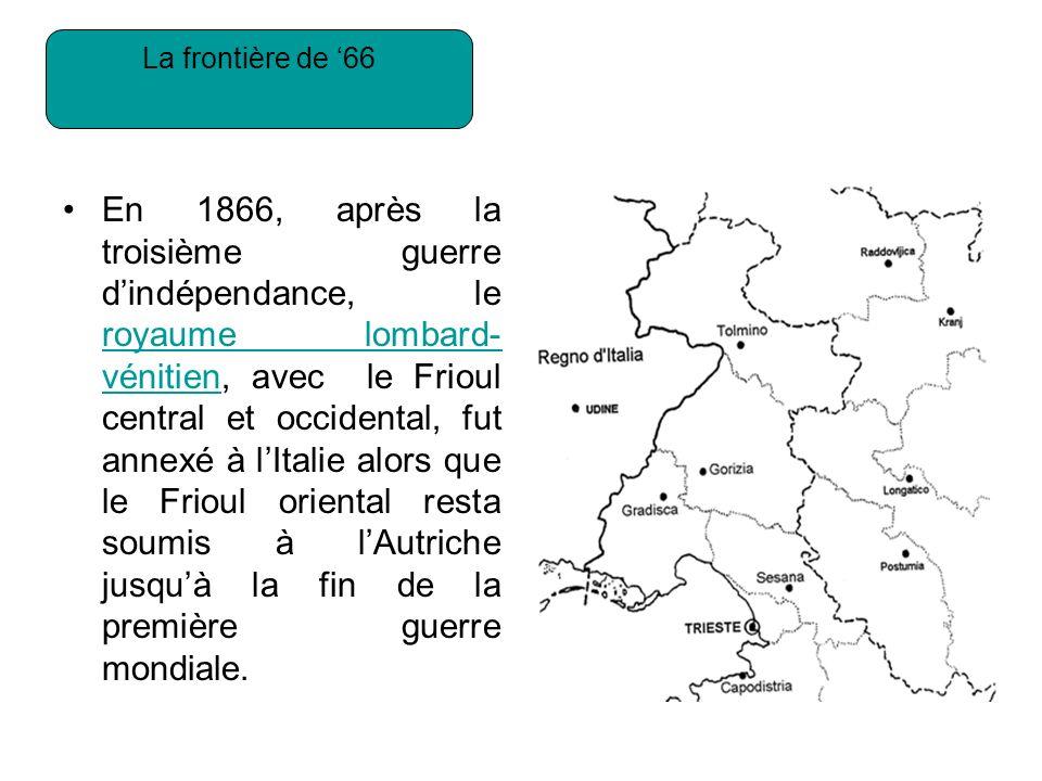 La frontière de 66 En 1866, après la troisième guerre dindépendance, le royaume lombard- vénitien, avec le Frioul central et occidental, fut annexé à lItalie alors que le Frioul oriental resta soumis à lAutriche jusquà la fin de la première guerre mondiale.