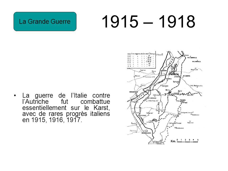 1915 – 1918 La guerre de lItalie contre lAutriche fut combattue essentiellement sur le Karst, avec de rares progrès italiens en 1915, 1916, 1917.
