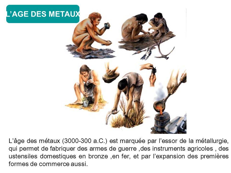 Lâge des métaux (3000-300 a.C.) est marquée par lessor de la métallurgie, qui permet de fabriquer des armes de guerre,des instruments agricoles, des ustensiles domestiques en bronze,en fer, et par lexpansion des premières formes de commerce aussi.