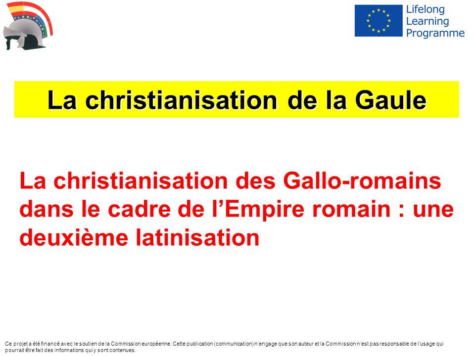 La christianisation des Gallo-romains dans le cadre de lEmpire romain : une deuxième latinisation La christianisation de la Gaule Ce projet a été fina