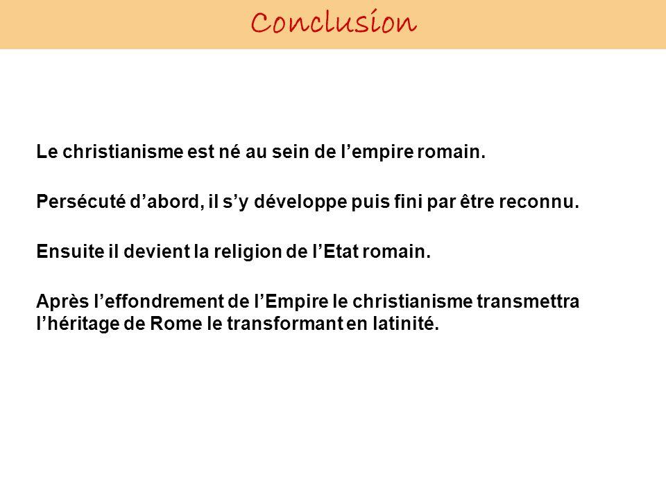 Conclusion Le christianisme est né au sein de lempire romain. Persécuté dabord, il sy développe puis fini par être reconnu. Ensuite il devient la reli
