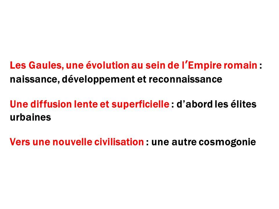 Les Gaules, une évolution au sein de lEmpire romain : naissance, développement et reconnaissance Une diffusion lente et superficielle : dabord les éli