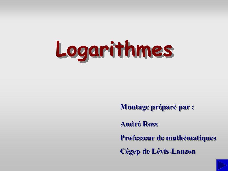 Montage préparé par : André Ross Professeur de mathématiques Cégep de Lévis-Lauzon André Ross Professeur de mathématiques Cégep de Lévis-Lauzon Logarithmes
