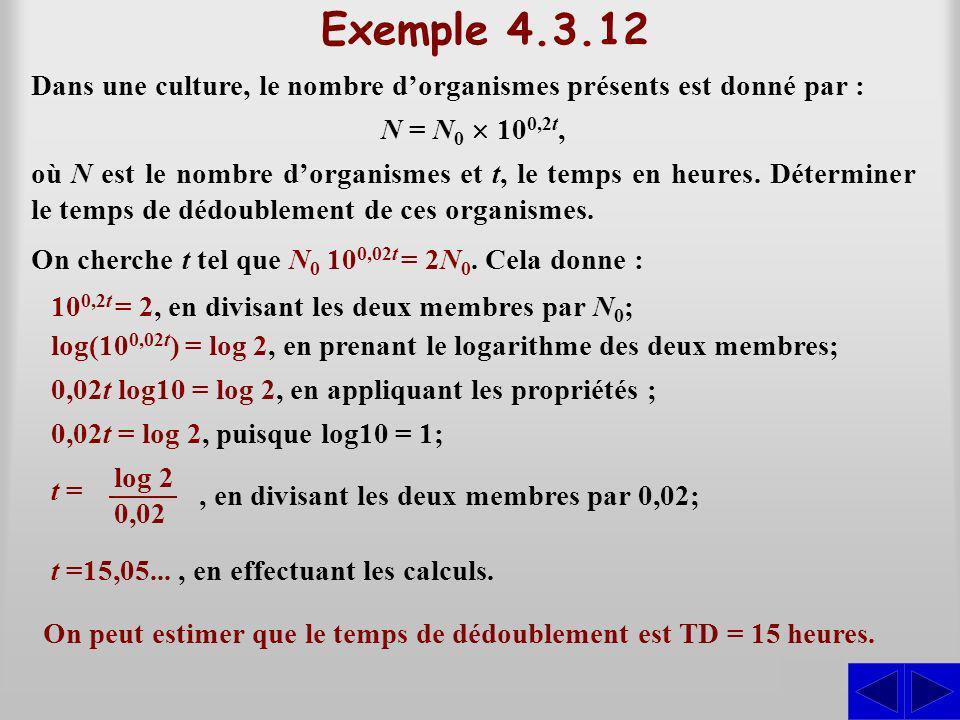 Exemple 4.3.12 Dans une culture, le nombre dorganismes présents est donné par : S N = N 0 10 0,2t, On cherche t tel que N 0 10 0,02t = 2N 0.