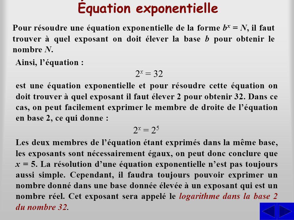 Équation exponentielle Pour résoudre une équation exponentielle de la forme b x = N, il faut trouver à quel exposant on doit élever la base b pour obtenir le nombre N.