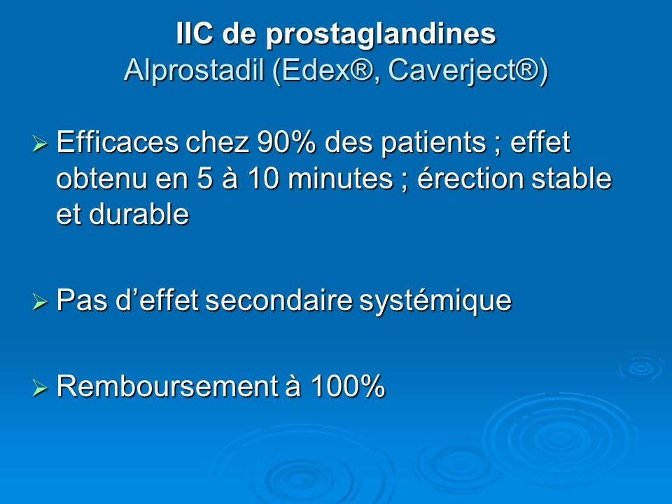 IIC de prostaglandines Alprostadil (Edex®, Caverject®) Efficaces chez 90% des patients ; effet obtenu en 5 à 10 minutes ; érection stable et durable E