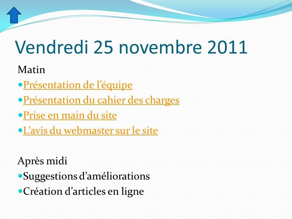 Vendredi 25 novembre 2011 Matin Présentation de léquipe Présentation du cahier des charges Prise en main du site Lavis du webmaster sur le site Après