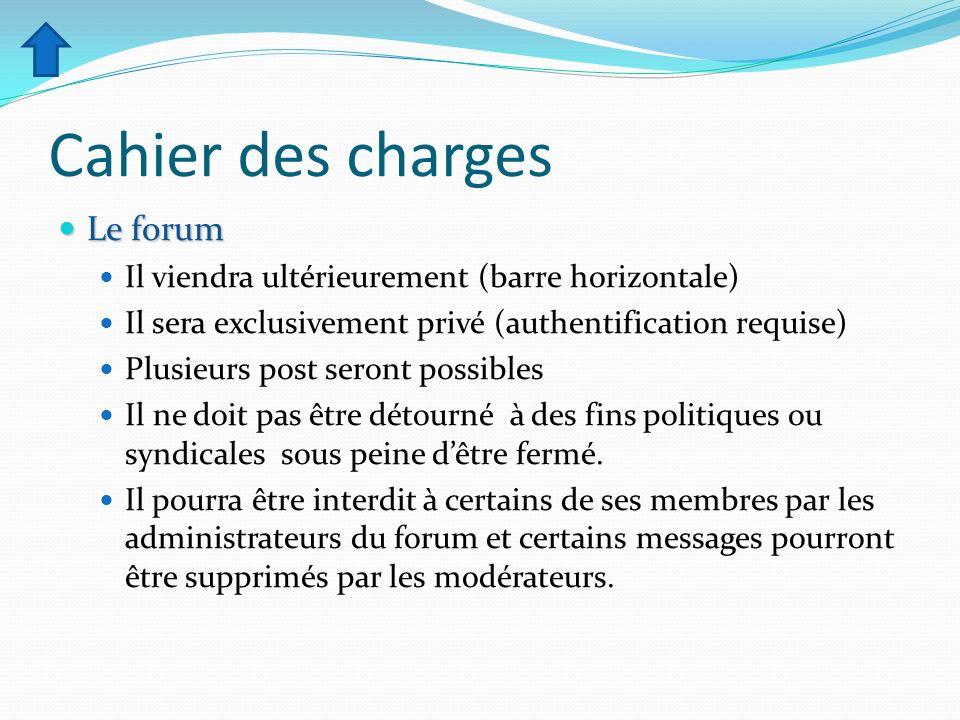 Cahier des charges Le forum Le forum Il viendra ultérieurement (barre horizontale) Il sera exclusivement privé (authentification requise) Plusieurs po