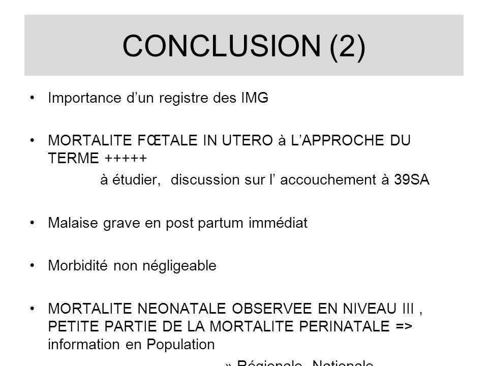 CONCLUSION (2) Importance dun registre des IMG MORTALITE FŒTALE IN UTERO à LAPPROCHE DU TERME +++++ à étudier, discussion sur l accouchement à 39SA Ma