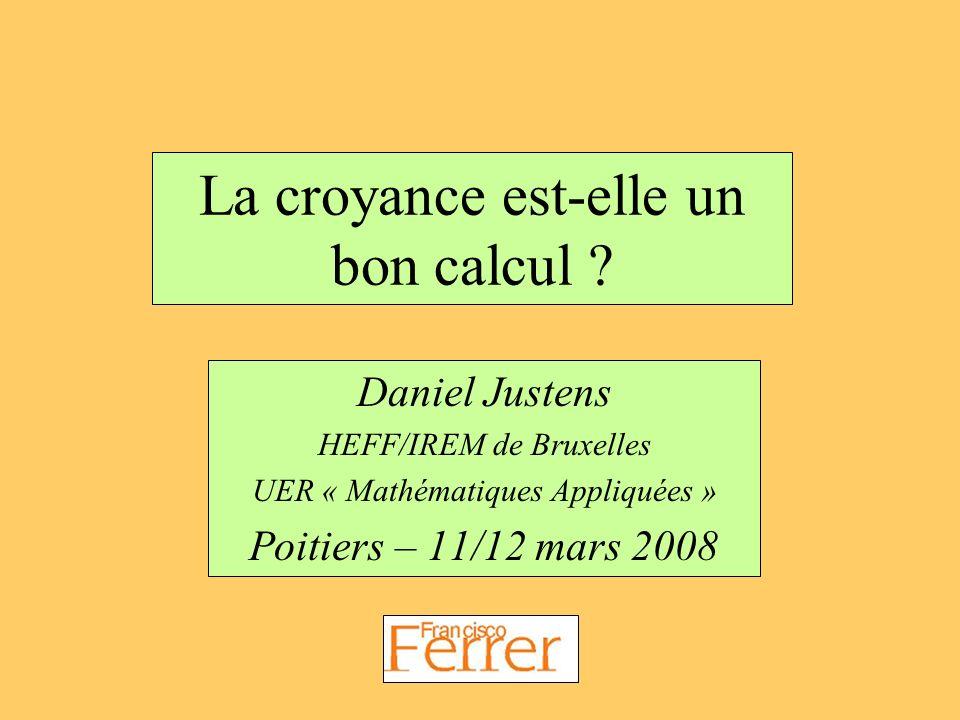 La croyance est-elle un bon calcul ? Daniel Justens HEFF/IREM de Bruxelles UER « Mathématiques Appliquées » Poitiers – 11/12 mars 2008