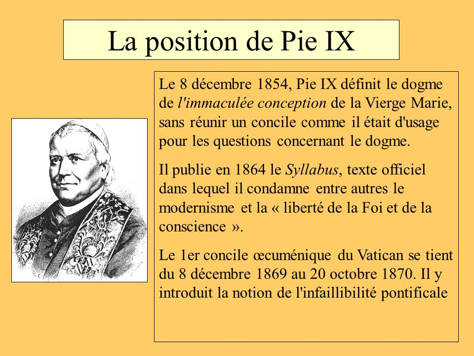 La position de Pie IX Le 8 décembre 1854, Pie IX définit le dogme de l'immaculée conception de la Vierge Marie, sans réunir un concile comme il était