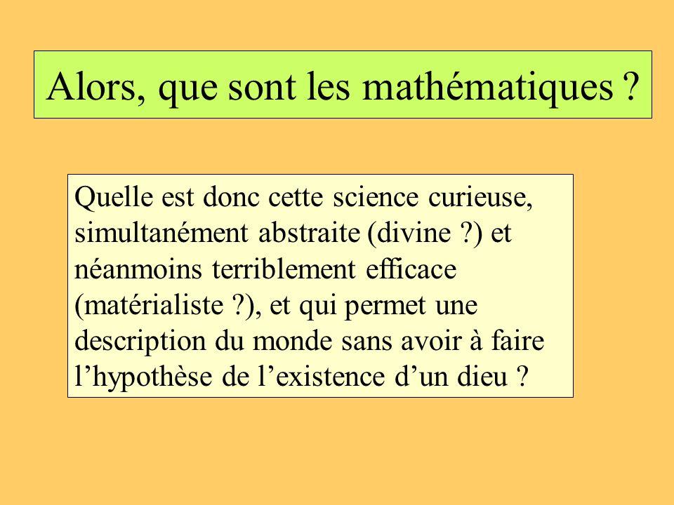 Alors, que sont les mathématiques ? Quelle est donc cette science curieuse, simultanément abstraite (divine ?) et néanmoins terriblement efficace (mat