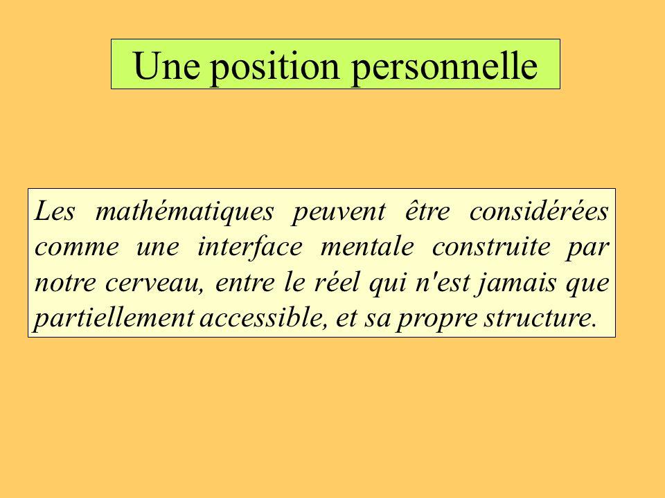 Une position personnelle Les mathématiques peuvent être considérées comme une interface mentale construite par notre cerveau, entre le réel qui n'est